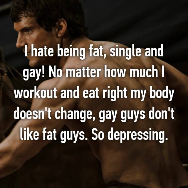 I hate being fat, single and gay! No matter how much I workout and eat right my body doesn't change, gay guys don't like fat guys. So depressing.