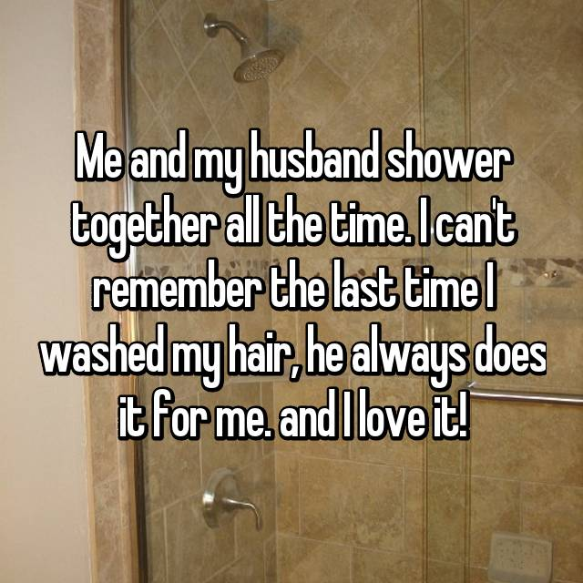 Me and my husband shower together all the time. I can't remember the last time I washed my hair, he always does it for me. and I love it!