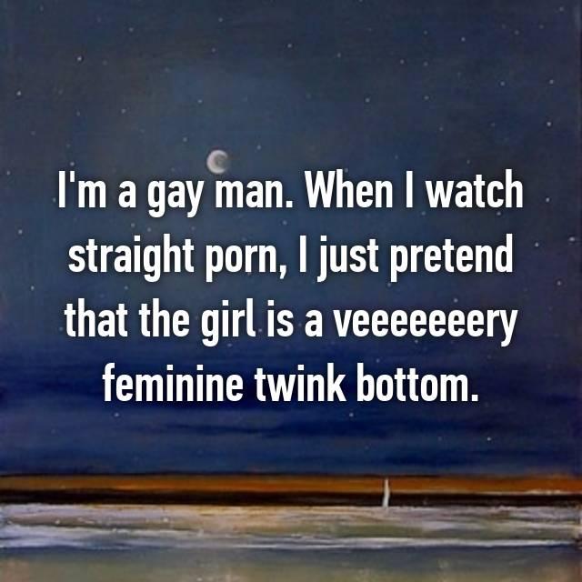 I'm a gay man. When I watch straight porn, I just pretend that the girl is a veeeeeeery feminine twink bottom.