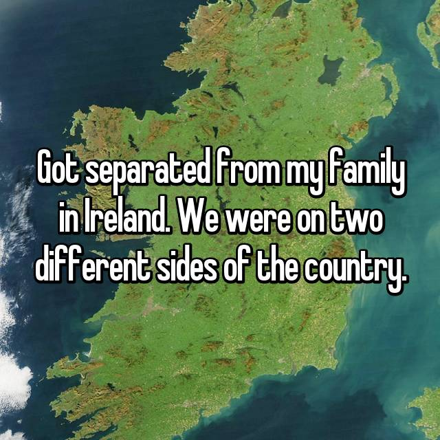 Got separated from my family in Ireland. We were on two different sides of the country.