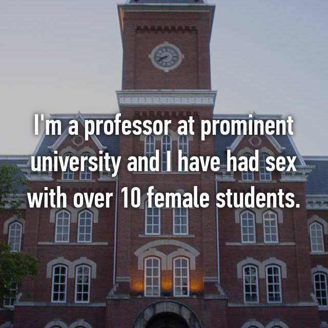 I'm a professor at prominent university and I have had sex with over 10 female students.