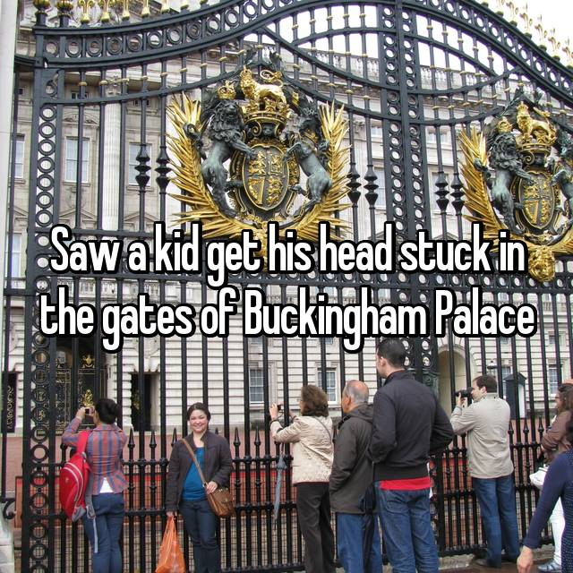 Saw a kid get his head stuck in the gates of Buckingham Palace