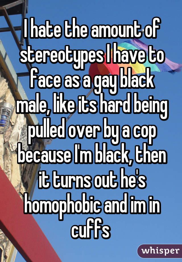 I hate the amount of stereotypes I have to face as a gay black male, like its hard being pulled over by a cop because I