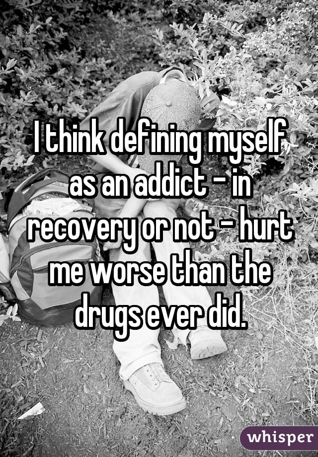 I think defining myself as an addict - in recovery or not - hurt me worse than the drugs ever did.