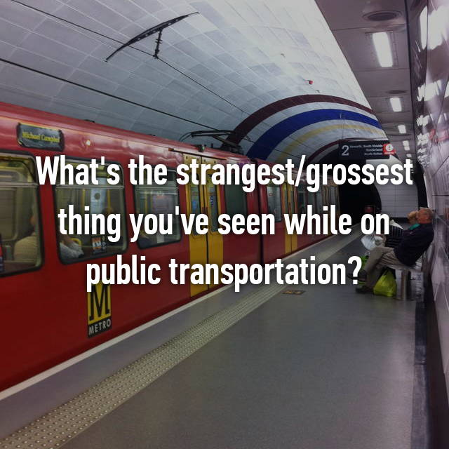 What's the strangest/grossest thing you've seen while on public transportation?