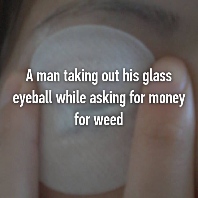 A man taking out his glass eyeball while asking for money for weed