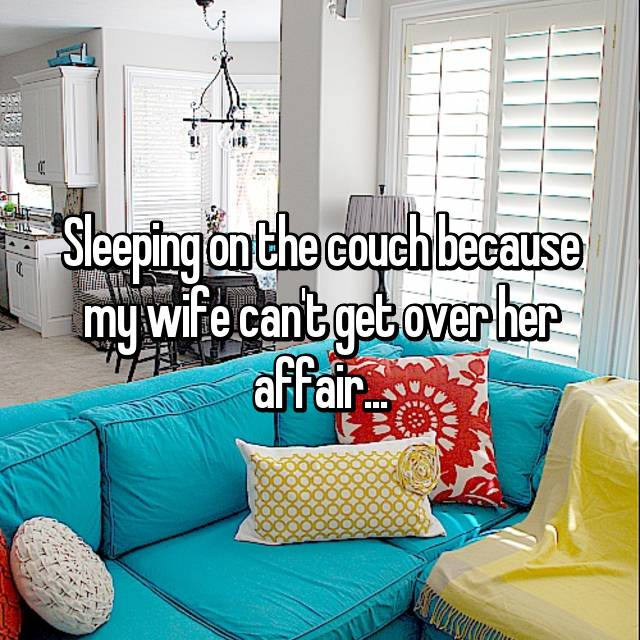 Sleeping on the couch because my wife can't get over her affair...