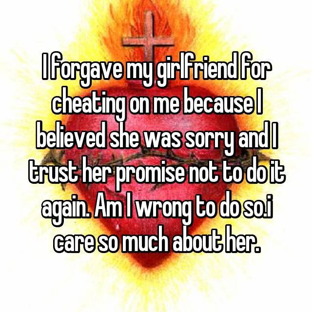 I forgave my girlfriend for cheating on me because I believed she was sorry and I trust her promise not to do it again. Am I wrong to do so.i care so much about her.