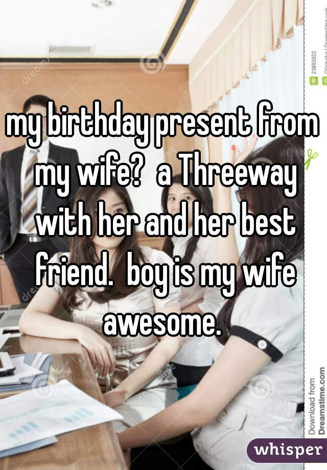 Best Present For My Wife Part - 49: My Birthday Present From My Wife? A Threeway With Her And Her Best Friend.  Boy Is My ...