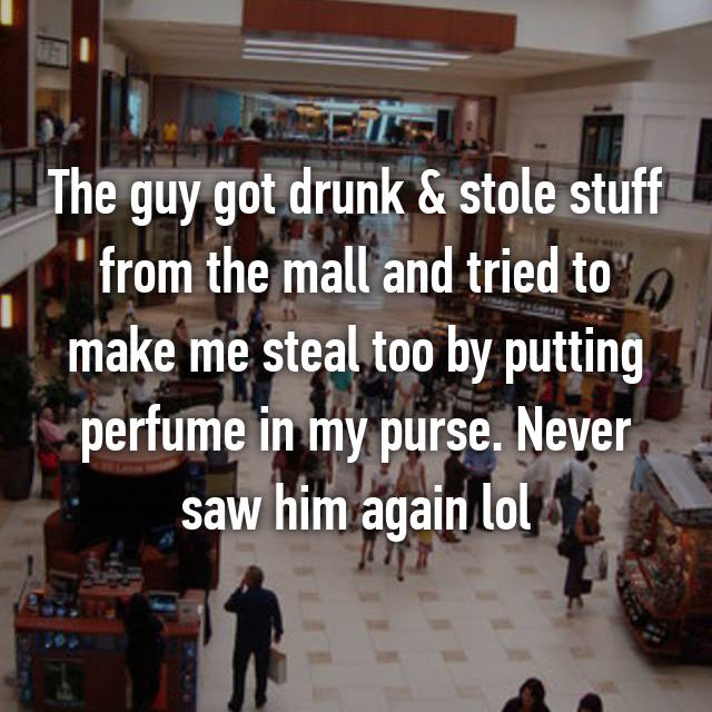 The guy got drunk & stole stuff from the mall and tried to make me steal too by putting perfume in my purse. Never saw him again lol