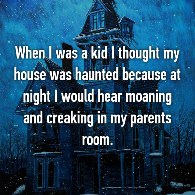 When I was a kid I thought my house was haunted because at night I would hear moaning and creaking in my parents room.