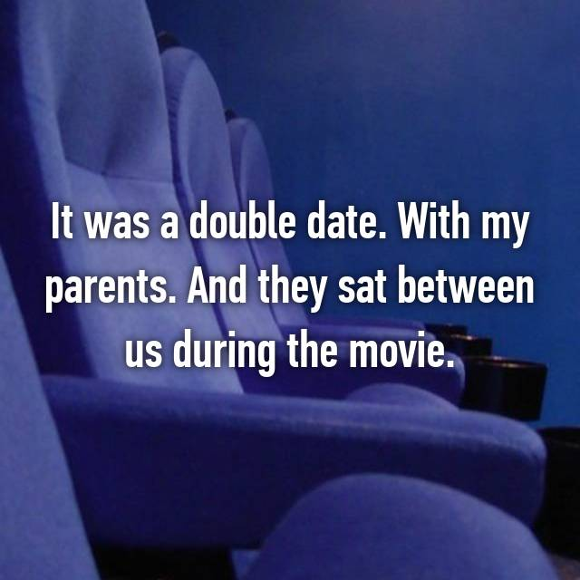 It was a double date. With my parents. And they sat between us during the movie.