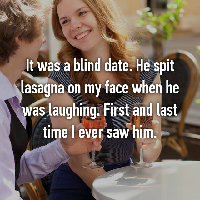 It was a blind date. He spit lasagna on my face when he was laughing. First and last time I ever saw him.