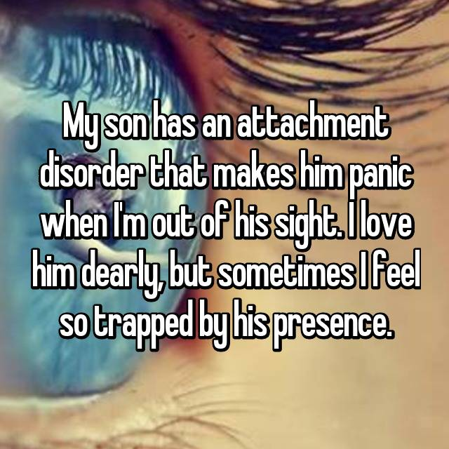 My son has an attachment disorder that makes him panic when I'm out of his sight. I love him dearly, but sometimes I feel so trapped by his presence.