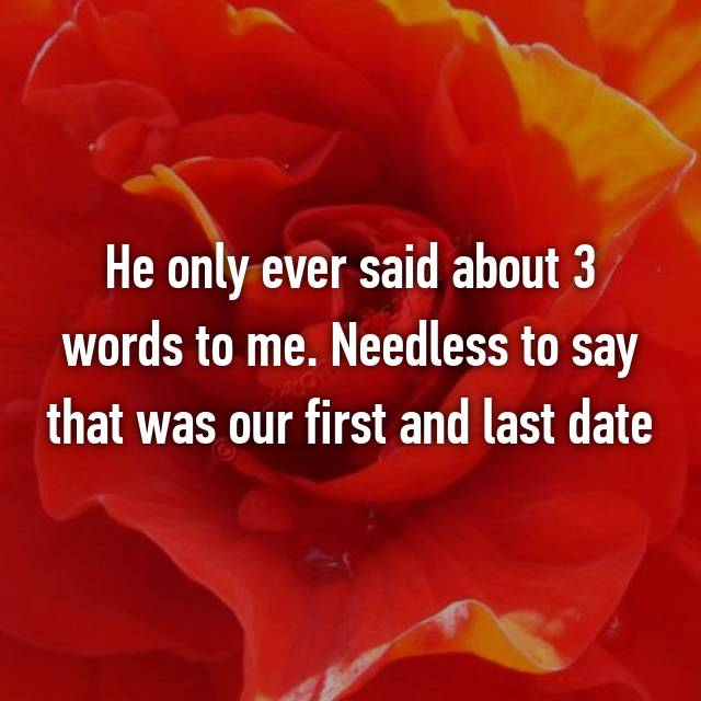 He only ever said about 3 words to me. Needless to say that was our first and last date