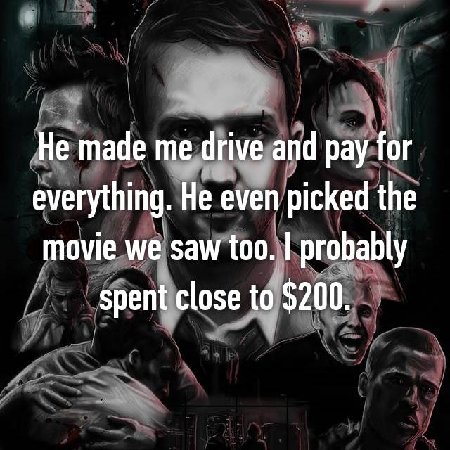He made me drive and pay for everything. He even picked the movie we saw too. I probably spent close to $200.