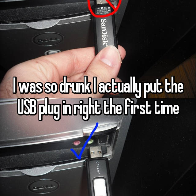 I was so drunk I actually put the USB plug in right the first time