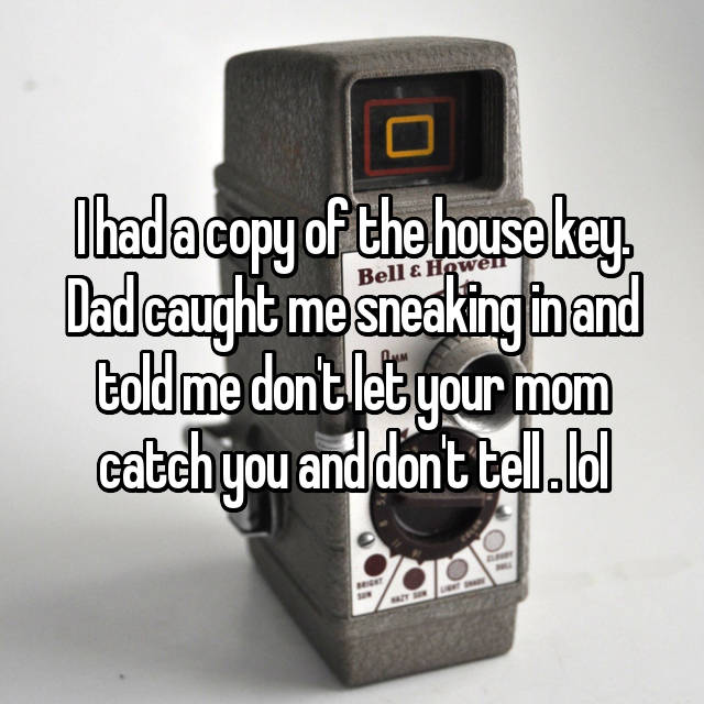 I had a copy of the house key. Dad caught me sneaking in and told me don't let your mom catch you and don't tell . lol