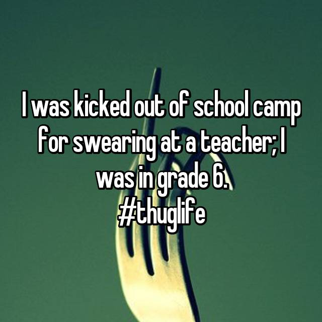 I was kicked out of school camp for swearing at a teacher; I was in grade 6. #thuglife 😄