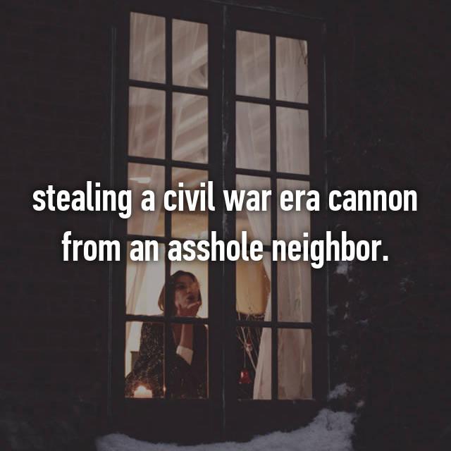 stealing a civil war era cannon from an asshole neighbor.