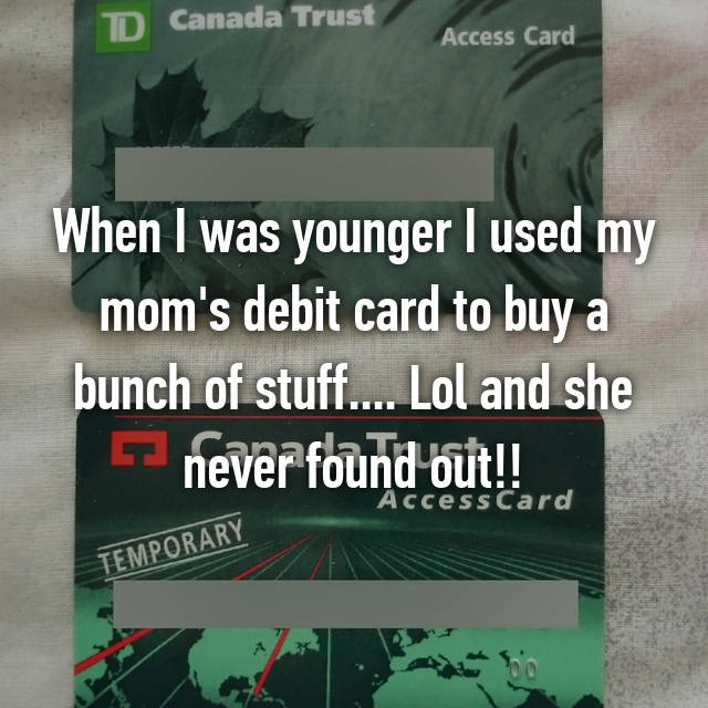 When I was younger I used my mom's debit card to buy a bunch of stuff.... Lol and she never found out!!😉