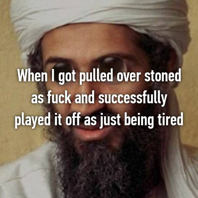 When I got pulled over stoned as fuck and successfully played it off as just being tired