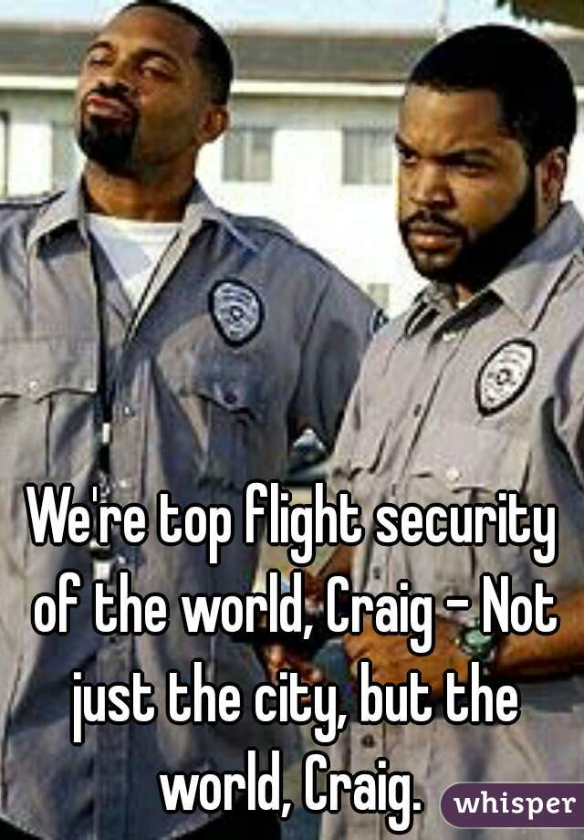 re top flight security of the world, Craig - Not just the city ...