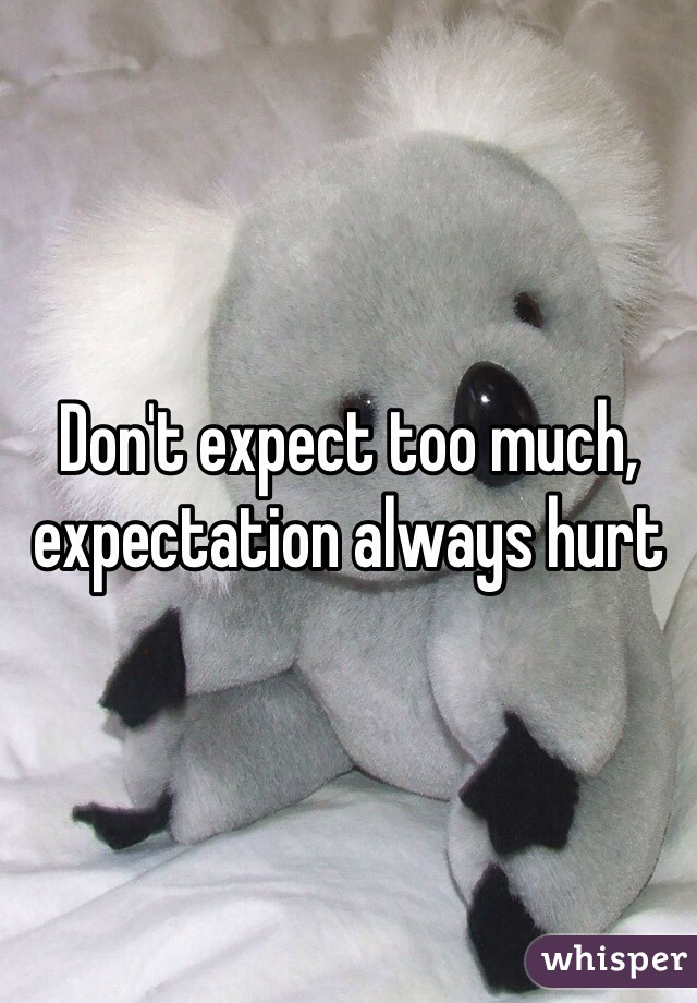 Don T Expect Too Much Expectation Always Hurt