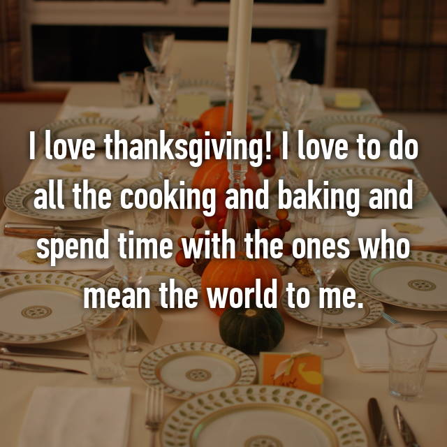 I love thanksgiving! I love to do all the cooking and baking and spend time with the ones who mean the world to me.