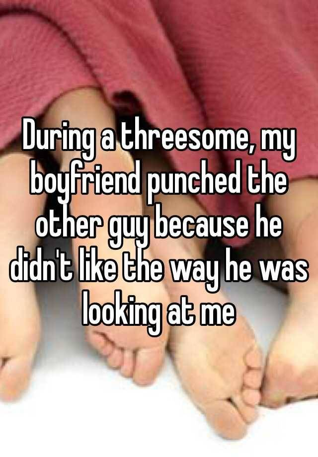 During a threesome, my boyfriend punched the other guy because he didn