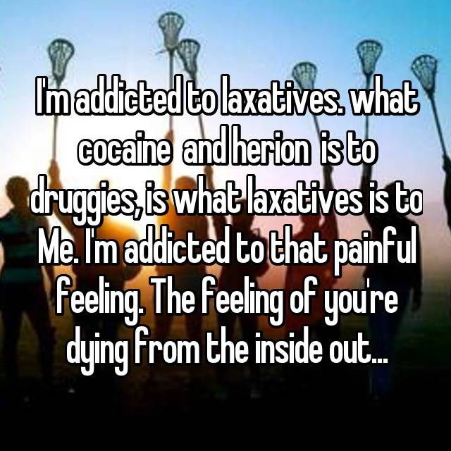 I'm addicted to laxatives. what cocaine  and herion  is to druggies, is what laxatives is to Me. I'm addicted to that painful feeling. The feeling of you're dying from the inside out...