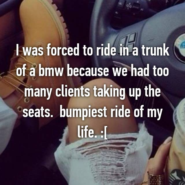 I was forced to ride in a trunk of a bmw because we had too many clients taking up the seats.  bumpiest ride of my life. :[