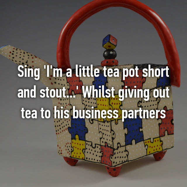 Sing 'I'm a little tea pot short and stout...' Whilst giving out tea to his business partners