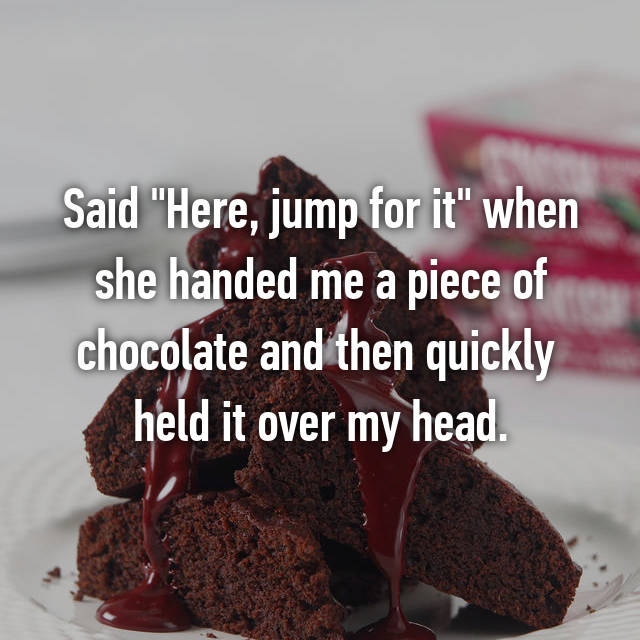 """Said """"Here, jump for it"""" when she handed me a piece of chocolate and then quickly  held it over my head."""