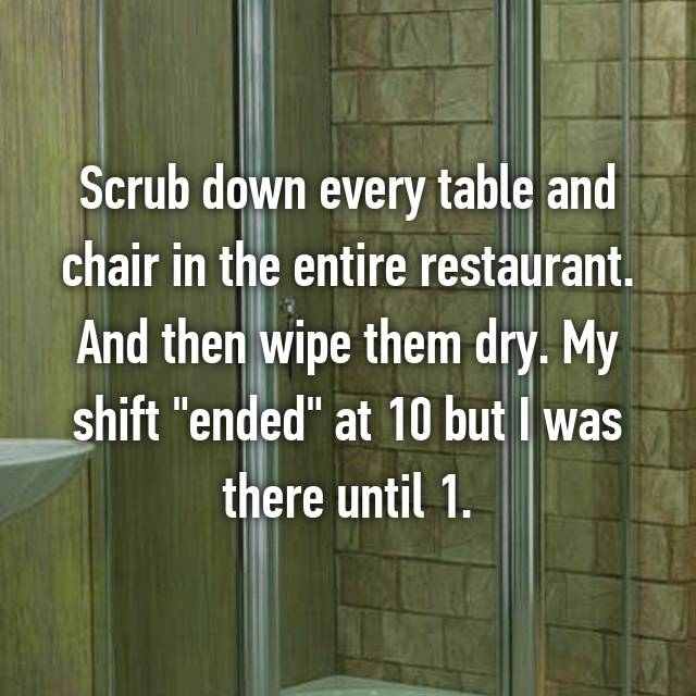 """Scrub down every table and chair in the entire restaurant. And then wipe them dry. My shift """"ended"""" at 10 but I was there until 1."""