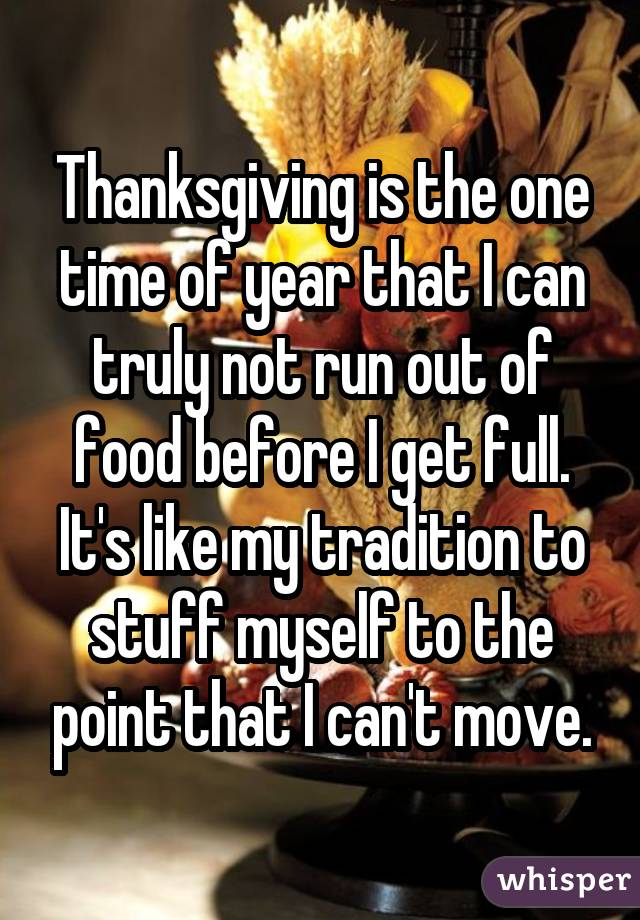 Thanksgiving is the one time of year that I can truly not run out of food before I get full. It