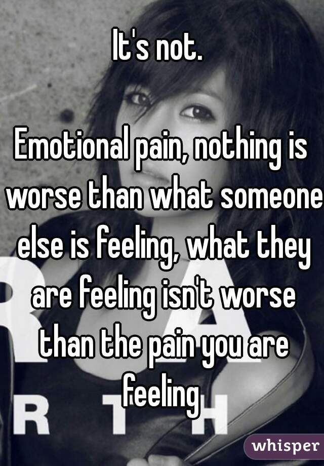 0508fcf9d444ee7721423c80bc6dc068d3a4e5 wm?v=3 not emotional pain, nothing is worse than what someone else is,Emotional Pain Memes