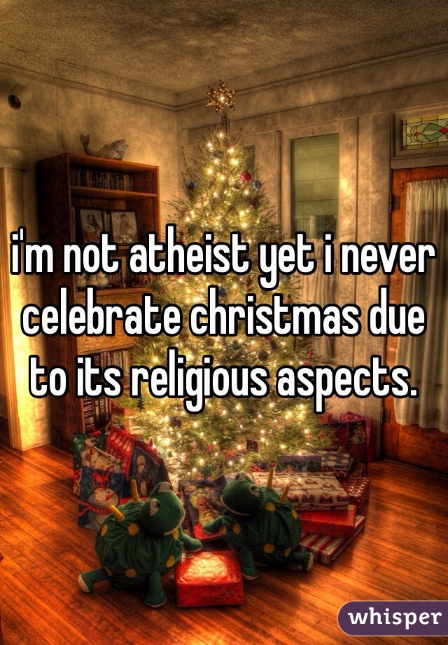 I am an atheist, but I can't wait for Christmas. I don't celebrate ...