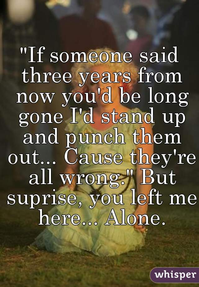 If Someone Said Three Years From Now You D Be Long Gone I Stand Up