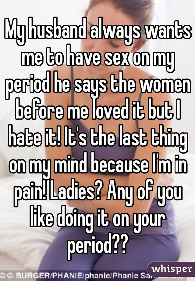My husband always wants me to have sex on my period he says the women before