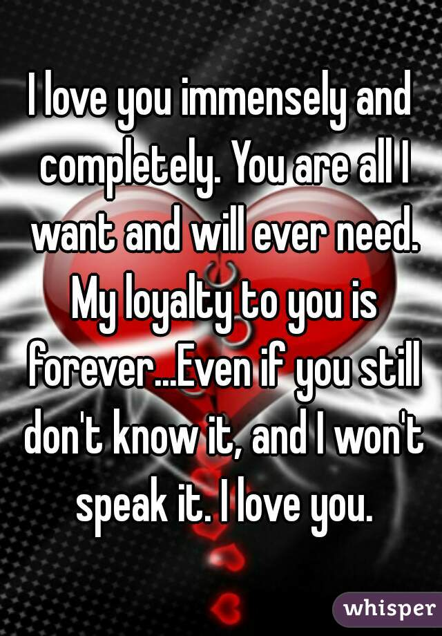 love you immensely and completely. You are all I want and will ever ...