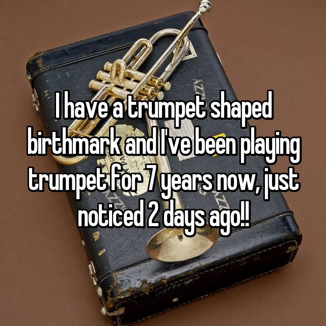 I have a trumpet shaped birthmark and I've been playing trumpet for 7 years now, just noticed 2 days ago!!