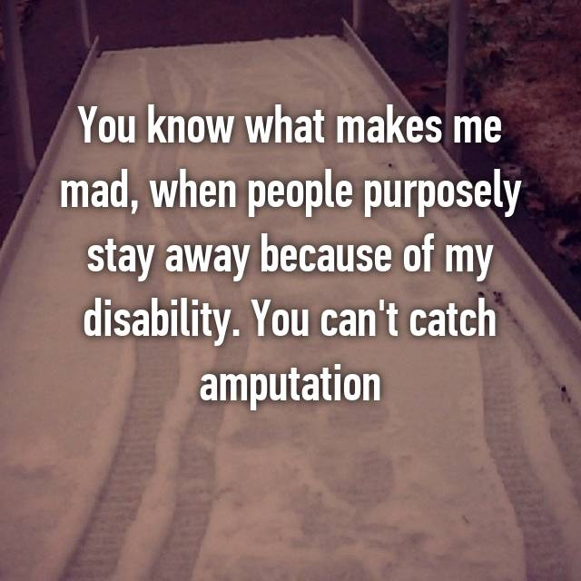 You know what makes me mad, when people purposely stay away because of my disability. You can't catch amputation 🙅