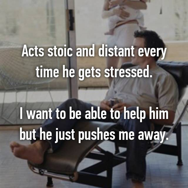 Acts stoic and distant every time he gets stressed.  I want to be able to help him but he just pushes me away.