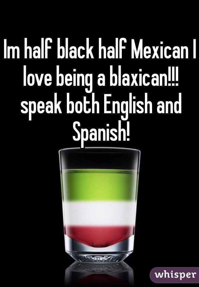 Im half black half Mexican I love being a blaxican!!! speak both English and Spanish!