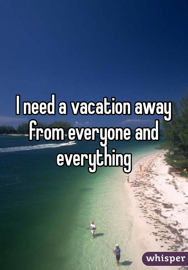 need a vacation away from everyone and everything