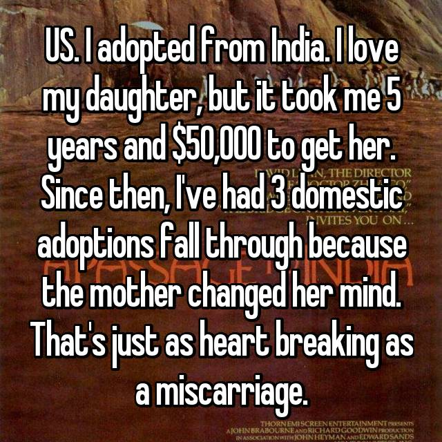 US. I adopted from India. I love my daughter, but it took me 5 years and $50,000 to get her. Since then, I've had 3 domestic adoptions fall through because the mother changed her mind. That's just as heart breaking as a miscarriage.