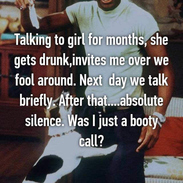 Talking to girl for months, she gets drunk,invites me over we fool around. Next  day we talk briefly. After that....absolute silence. Was I just a booty call?