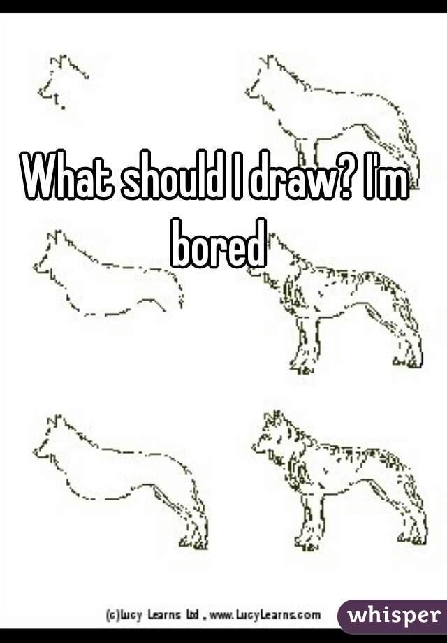 what should i draw i 39 m bored. Black Bedroom Furniture Sets. Home Design Ideas