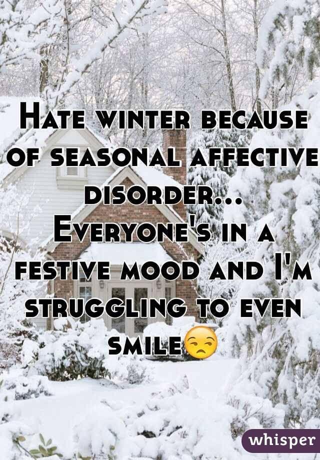 Hate winter because of seasonal affective disorder... Everyone